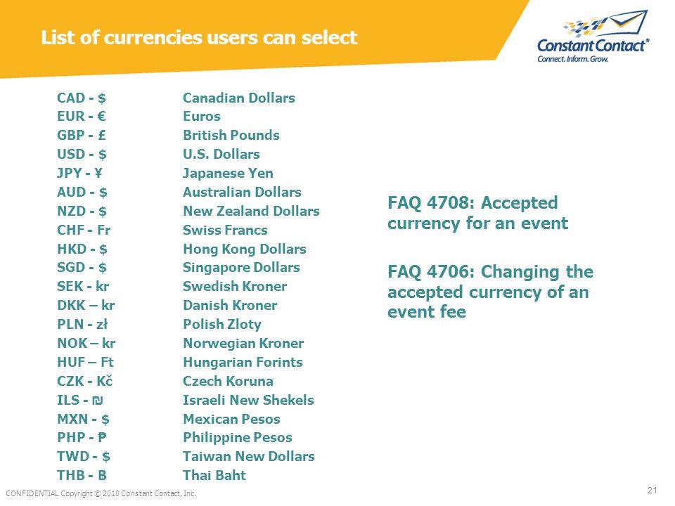 List of currencies users can select CAD - $ EUR - € GBP - £ USD - $ JPY - ¥ AUD - $ NZD - $ CHF - Fr HKD - $ SGD - $ SEK - kr DKK – kr PLN - zł NOK – kr HUF – Ft CZK - Kč ILS - ₪ MXN - $ PHP - ₱ TWD - $ THB - ฿ Canadian Dollars Euros British Pounds U.S.