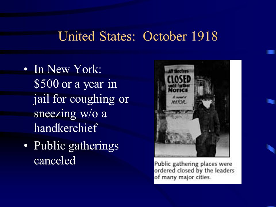 United States: October 1918 In New York: $500 or a year in jail for coughing or sneezing w/o a handkerchief Public gatherings canceled