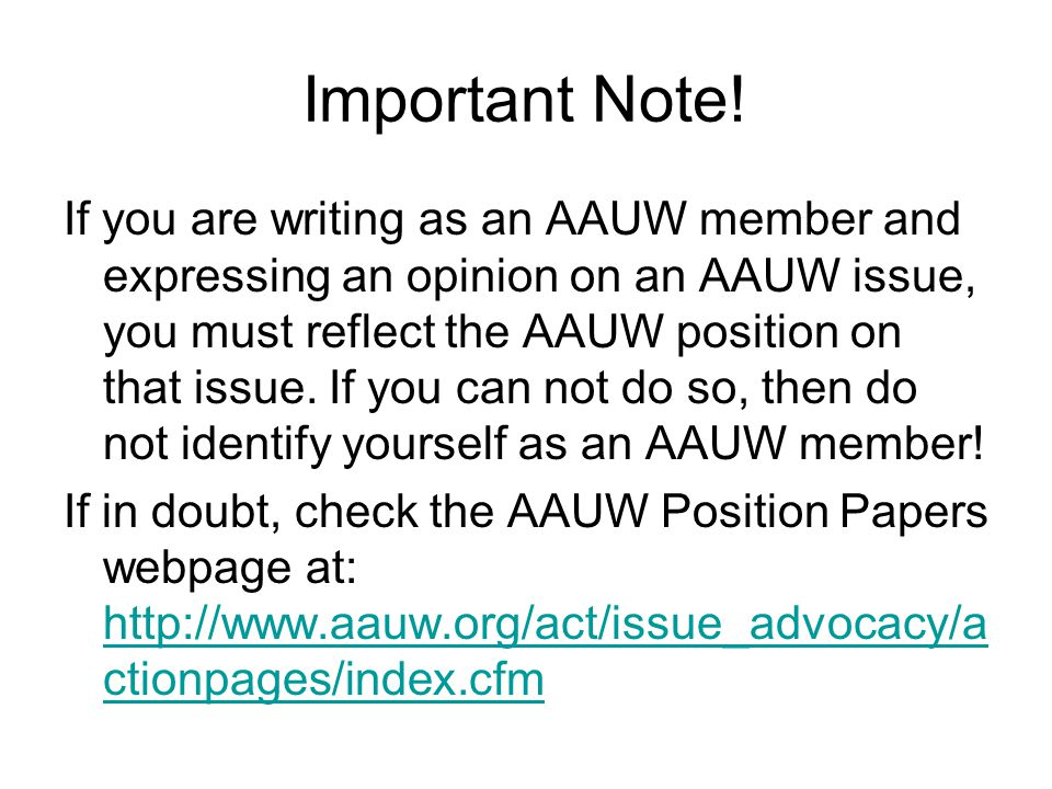Important Note! If you are writing as an AAUW member and expressing an opinion on an AAUW issue, you must reflect the AAUW position on that issue. If