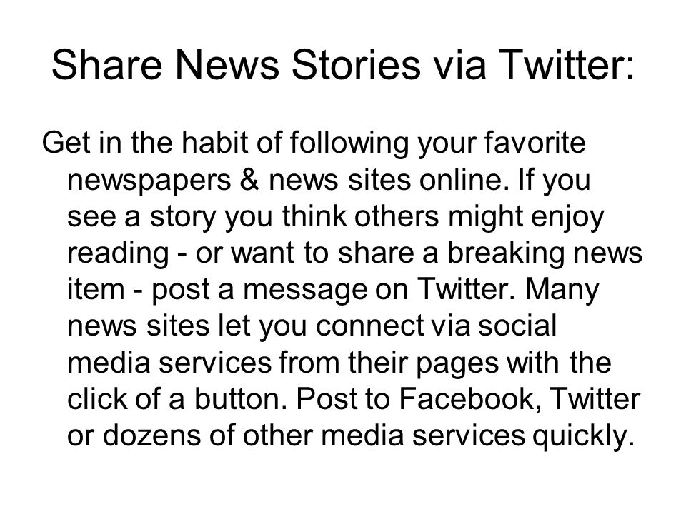 Share News Stories via Twitter: Get in the habit of following your favorite newspapers & news sites online. If you see a story you think others might