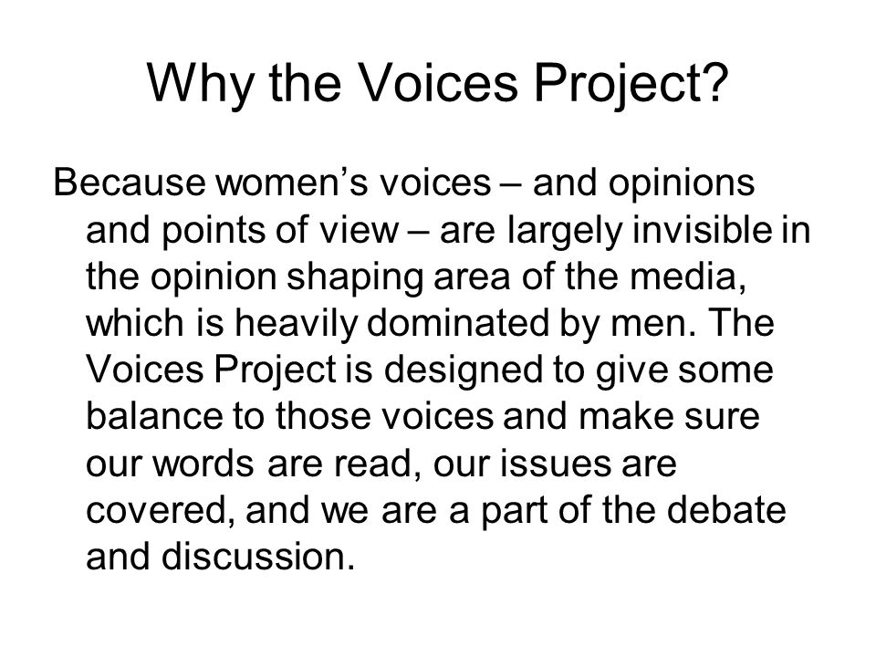 Why the Voices Project? Because women's voices – and opinions and points of view – are largely invisible in the opinion shaping area of the media, whi