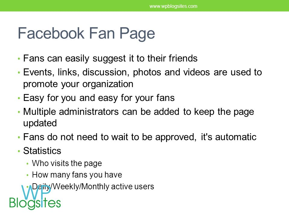 Facebook Fan Page Fans can easily suggest it to their friends Events, links, discussion, photos and videos are used to promote your organization Easy for you and easy for your fans Multiple administrators can be added to keep the page updated Fans do not need to wait to be approved, it s automatic Statistics Who visits the page How many fans you have Daily/Weekly/Monthly active users