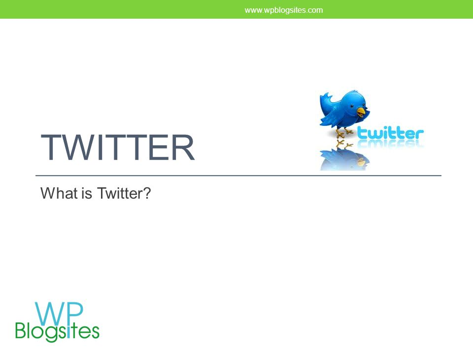 TWITTER What is Twitter? www.wpblogsites.com