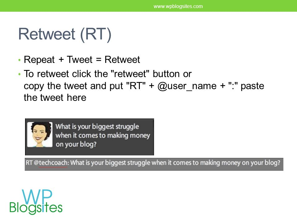 Retweet (RT) Repeat + Tweet = Retweet To retweet click the retweet button or copy the tweet and put RT + @user_name + : paste the tweet here www.wpblogsites.com