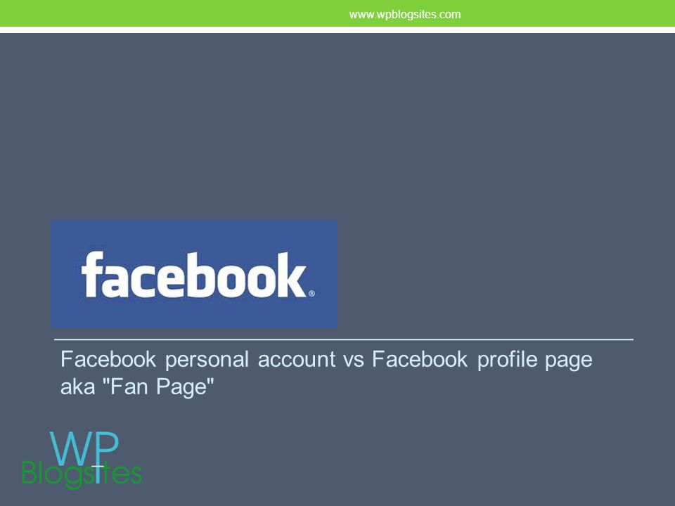 FACEBOOK Facebook personal account vs Facebook profile page aka Fan Page www.wpblogsites.com