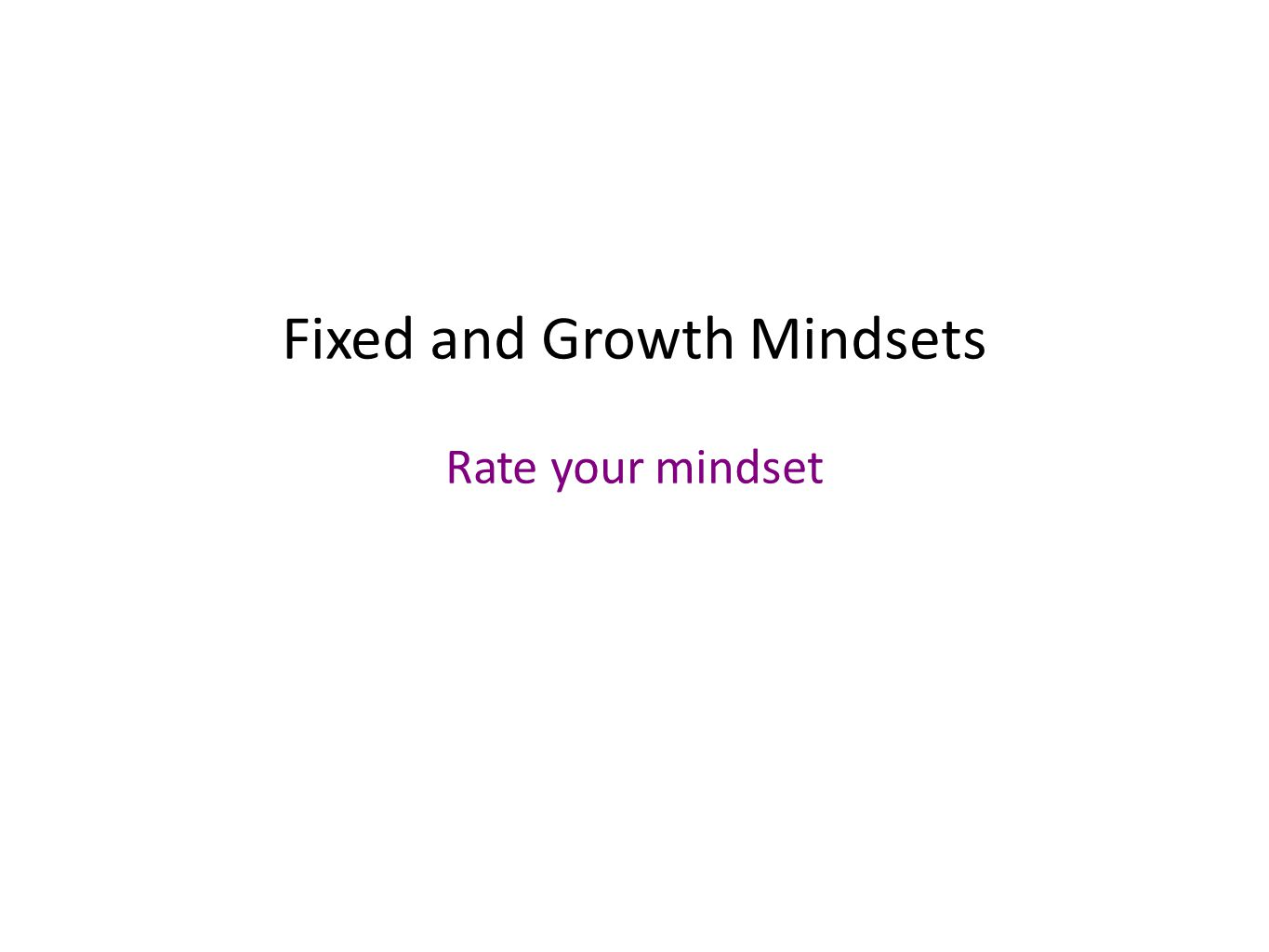 Fixed and Growth Mindsets Rate your mindset