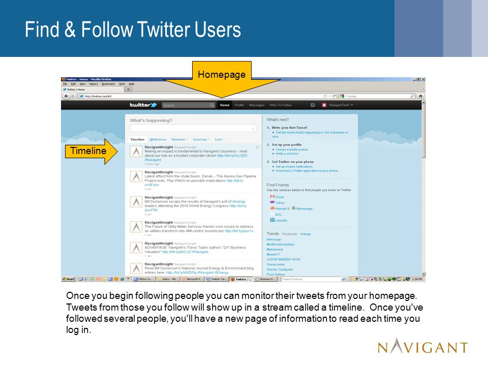 Find & Follow Twitter Users Once you begin following people you can monitor their tweets from your homepage.