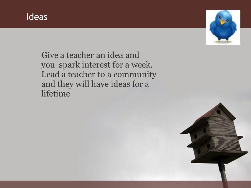 Give a teacher an idea and you spark interest for a week.