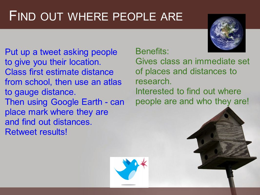 F IND OUT WHERE PEOPLE ARE Put up a tweet asking people to give you their location.