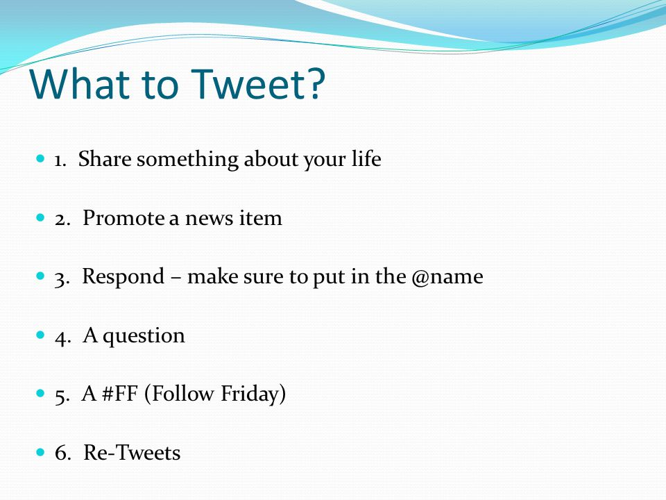 What to Tweet? 1. Share something about your life 2. Promote a news item 3. Respond – make sure to put in the @name 4. A question 5. A #FF (Follow Fri