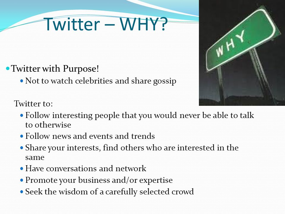 Twitter – WHY? Twitter with Purpose! Not to watch celebrities and share gossip Twitter to: Follow interesting people that you would never be able to t