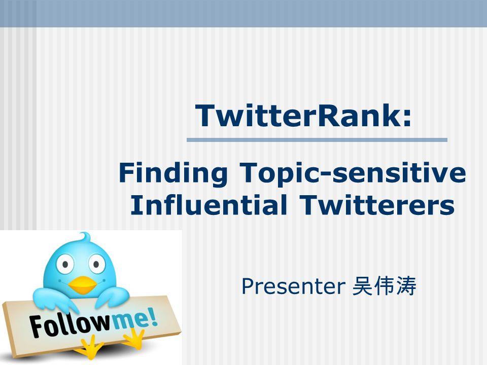 Finding Topic-sensitive Influential Twitterers Presenter 吴伟涛 TwitterRank: