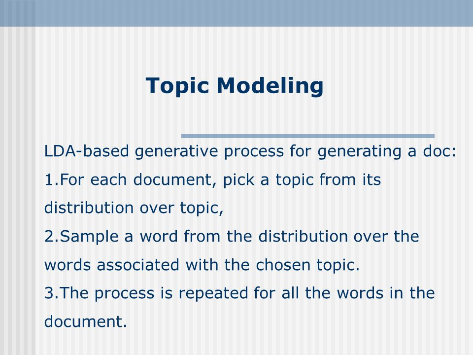 Topic Modeling LDA-based generative process for generating a doc: 1.For each document, pick a topic from its distribution over topic, 2.Sample a word from the distribution over the words associated with the chosen topic.