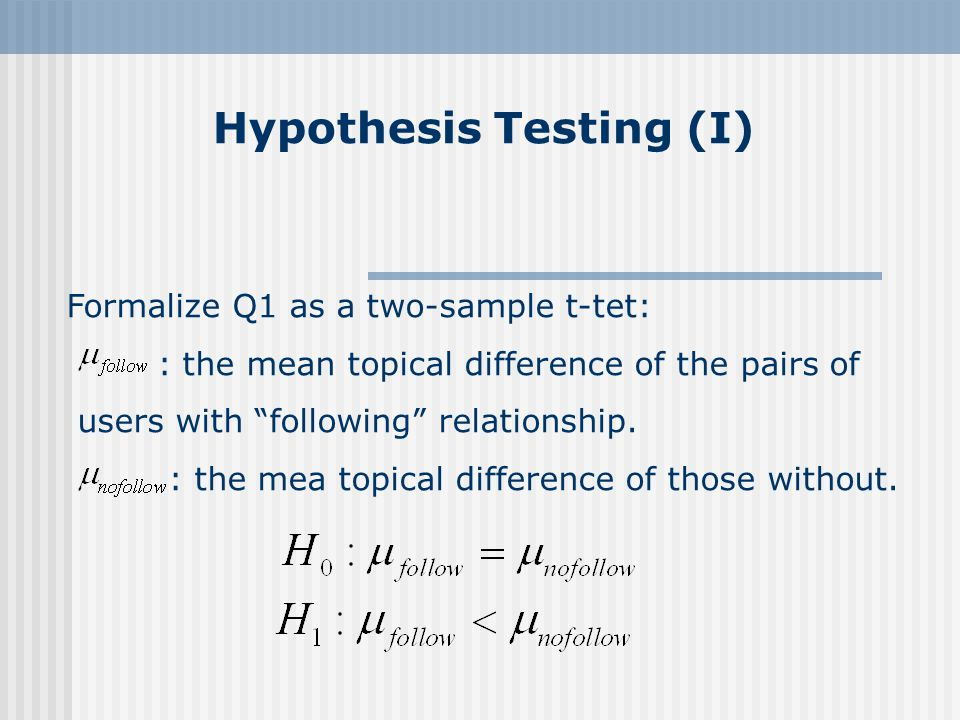 Hypothesis Testing (I) Formalize Q1 as a two-sample t-tet: : the mean topical difference of the pairs of users with following relationship.