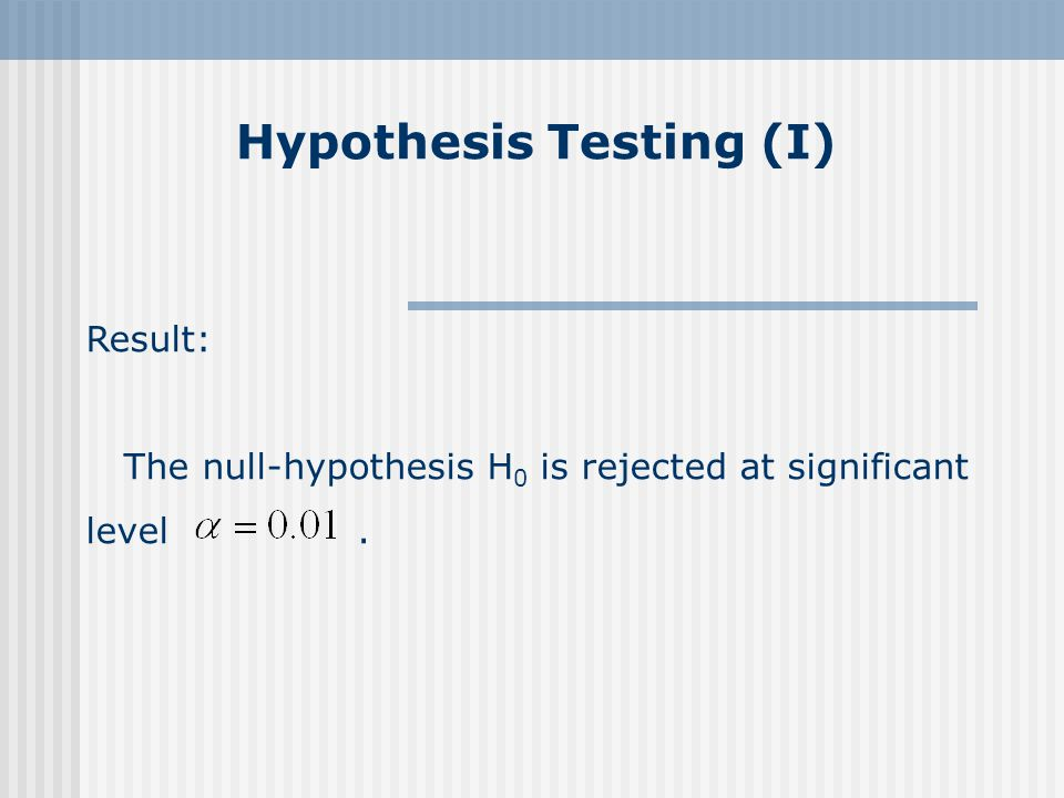 Hypothesis Testing (I) Result: The null-hypothesis H 0 is rejected at significant level.