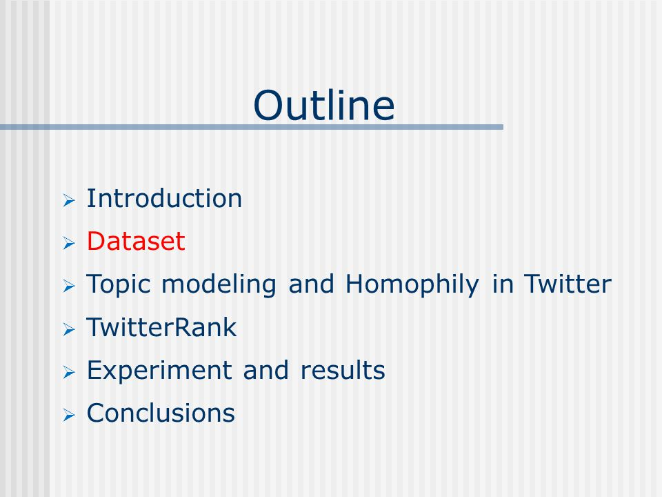Outline  Introduction  Dataset  Topic modeling and Homophily in Twitter  TwitterRank  Experiment and results  Conclusions