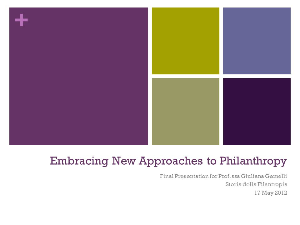 + Embracing New Approaches to Philanthropy Final Presentation for Prof.ssa Giuliana Gemelli Storia della Filantropia 17 May 2012
