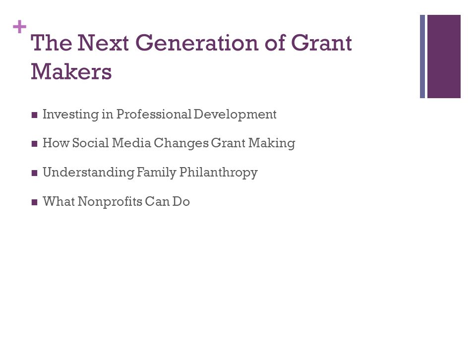 + The Next Generation of Grant Makers Investing in Professional Development How Social Media Changes Grant Making Understanding Family Philanthropy What Nonprofits Can Do