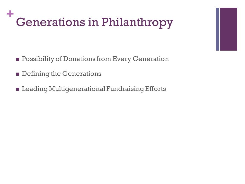 + Generations in Philanthropy Possibility of Donations from Every Generation Defining the Generations Leading Multigenerational Fundraising Efforts