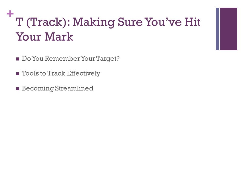 + T (Track): Making Sure You've Hit Your Mark Do You Remember Your Target.