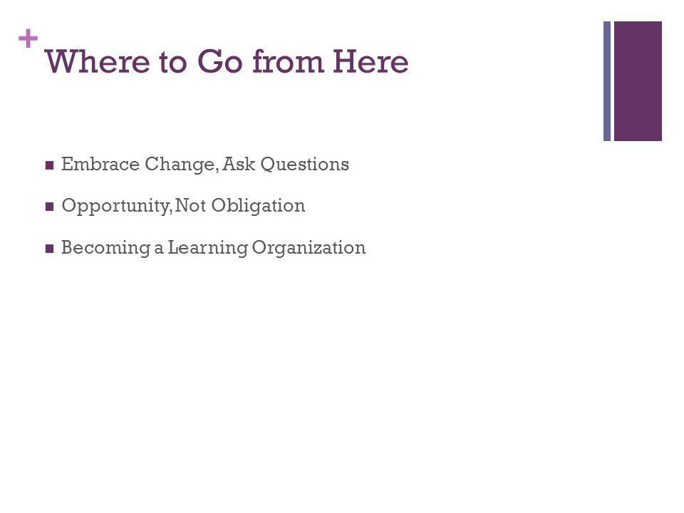 + Where to Go from Here Embrace Change, Ask Questions Opportunity, Not Obligation Becoming a Learning Organization