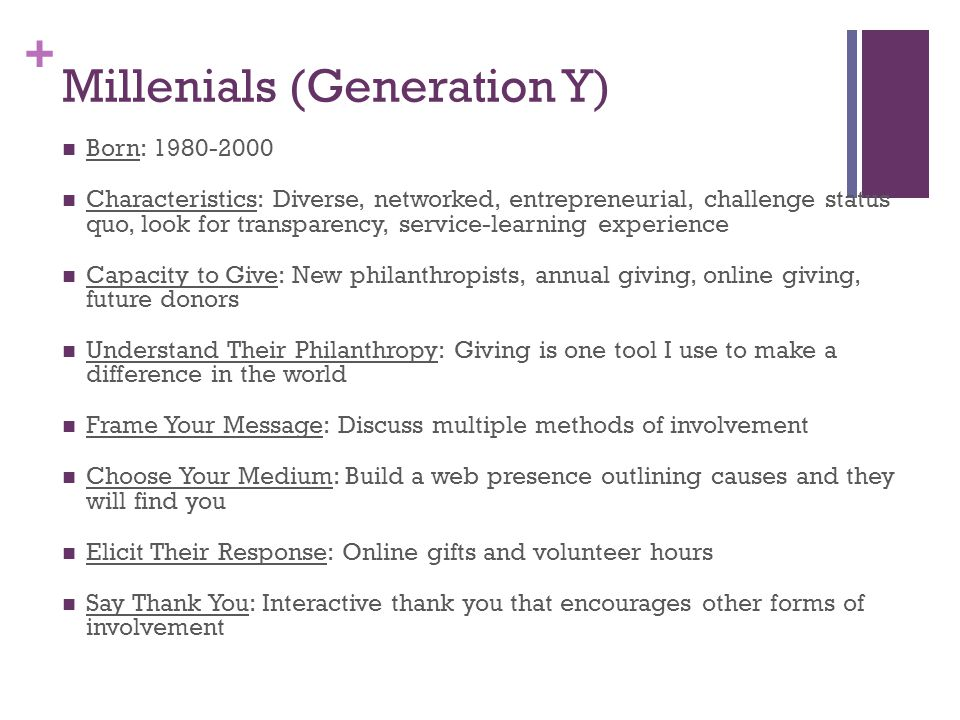 + Millenials (Generation Y) Born: 1980-2000 Characteristics: Diverse, networked, entrepreneurial, challenge status quo, look for transparency, service-learning experience Capacity to Give: New philanthropists, annual giving, online giving, future donors Understand Their Philanthropy: Giving is one tool I use to make a difference in the world Frame Your Message: Discuss multiple methods of involvement Choose Your Medium: Build a web presence outlining causes and they will find you Elicit Their Response: Online gifts and volunteer hours Say Thank You: Interactive thank you that encourages other forms of involvement