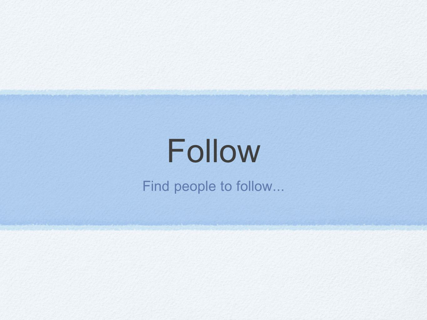 Follow Find people to follow...