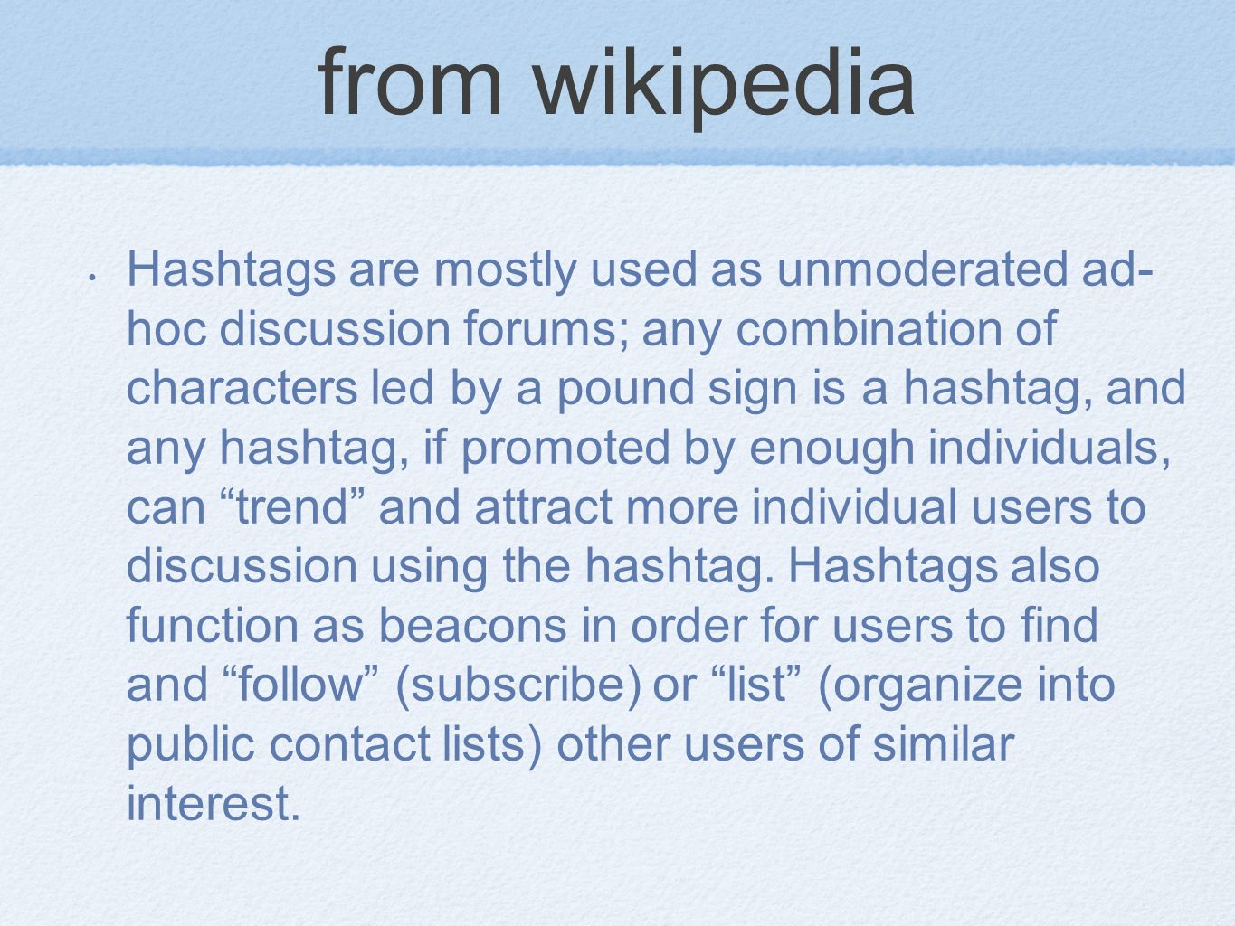 from wikipedia Hashtags are mostly used as unmoderated ad- hoc discussion forums; any combination of characters led by a pound sign is a hashtag, and any hashtag, if promoted by enough individuals, can trend and attract more individual users to discussion using the hashtag.