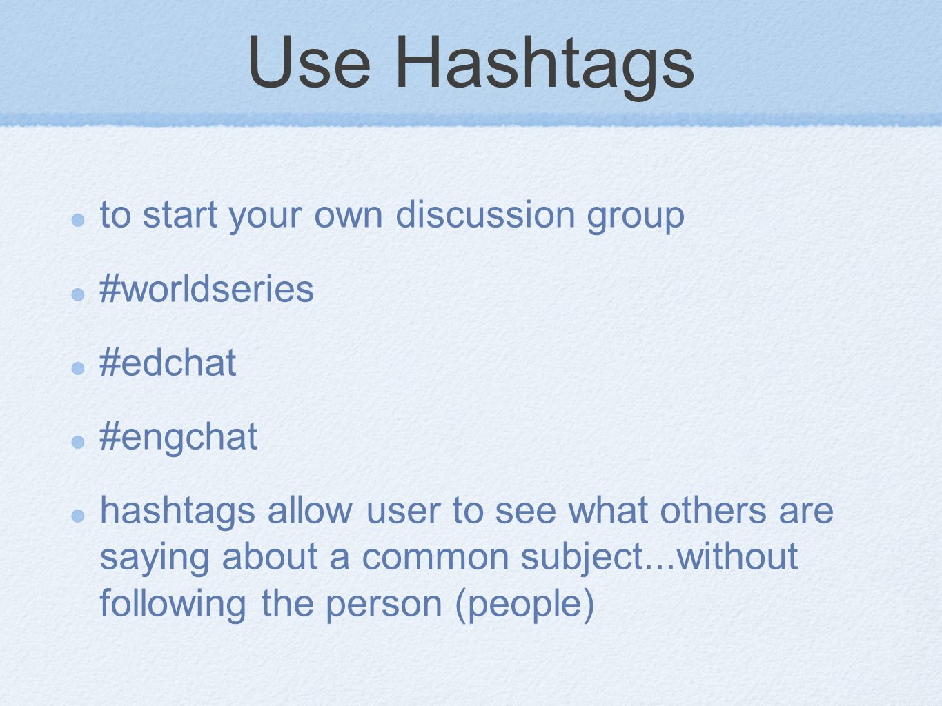 Use Hashtags to start your own discussion group #worldseries #edchat #engchat hashtags allow user to see what others are saying about a common subject...without following the person (people)