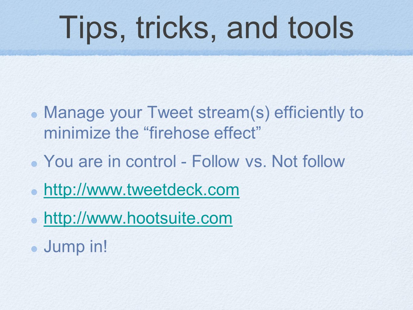 Tips, tricks, and tools Manage your Tweet stream(s) efficiently to minimize the firehose effect You are in control - Follow vs.