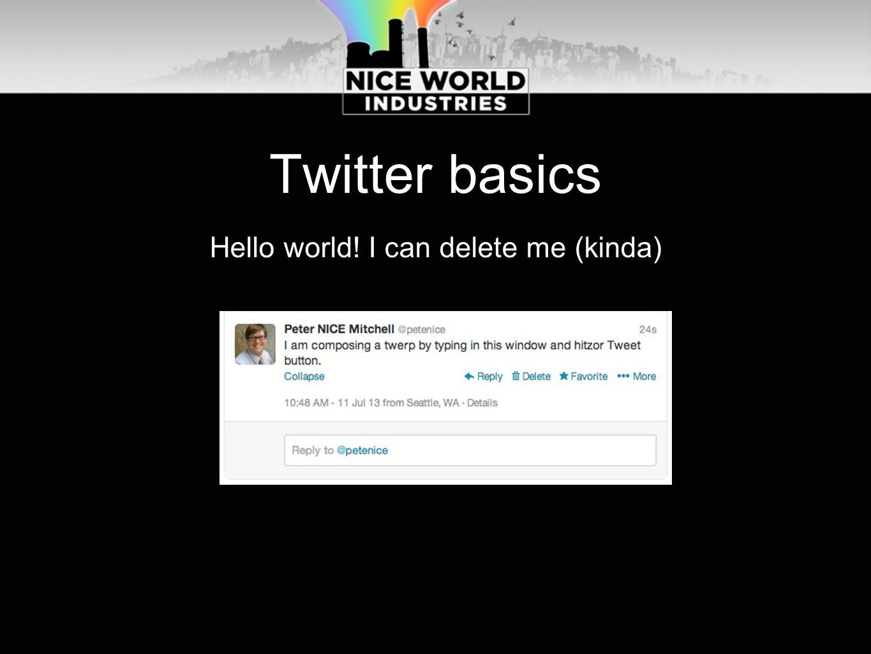 Twitter basics Hello world! I can delete me (kinda)