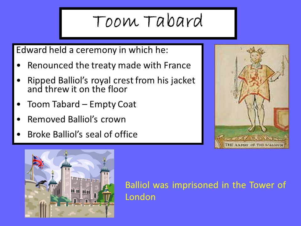Toom Tabard Balliol was imprisoned in the Tower of London Edward held a ceremony in which he: Renounced the treaty made with France Ripped Balliol's royal crest from his jacket and threw it on the floor Toom Tabard – Empty Coat Removed Balliol's crown Broke Balliol's seal of office