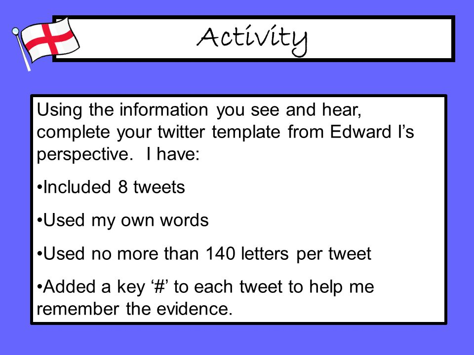 Activity Using the information you see and hear, complete your twitter template from Edward I's perspective.