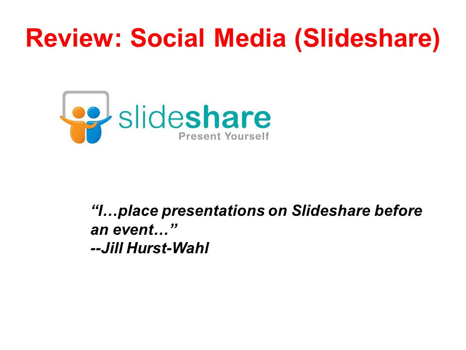 Review: Social Media (Slideshare) I…place presentations on Slideshare before an event… --Jill Hurst-Wahl