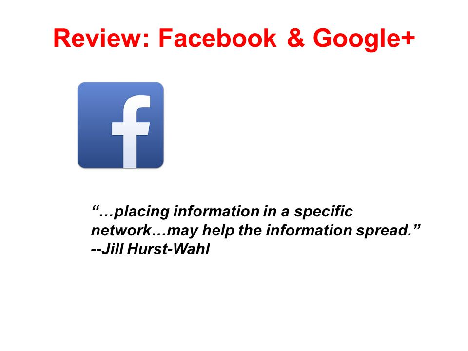 Review: Facebook & Google+ …placing information in a specific network…may help the information spread. --Jill Hurst-Wahl