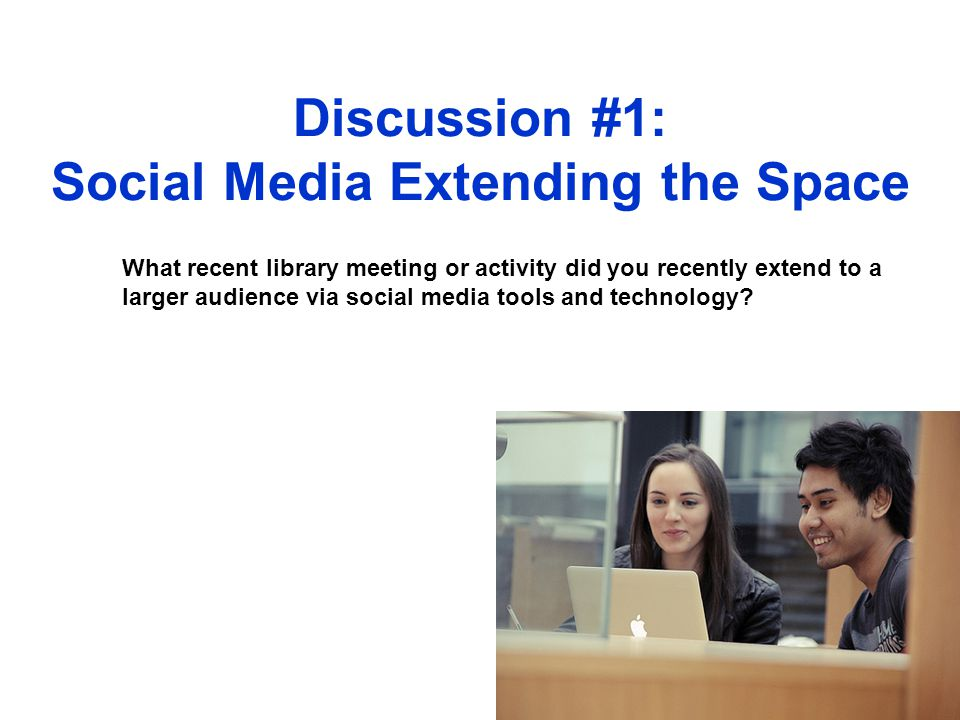 Discussion #1: Social Media Extending the Space What recent library meeting or activity did you recently extend to a larger audience via social media tools and technology?