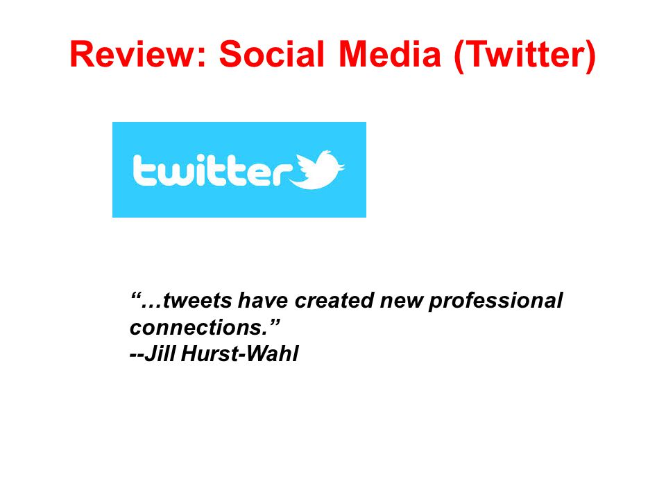 Review: Social Media (Twitter) …tweets have created new professional connections. --Jill Hurst-Wahl