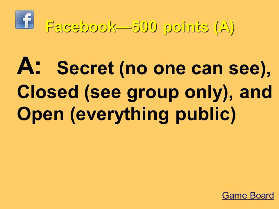 Facebook—500 points (A) A: Secret (no one can see), Closed (see group only), and Open (everything public) Game Board