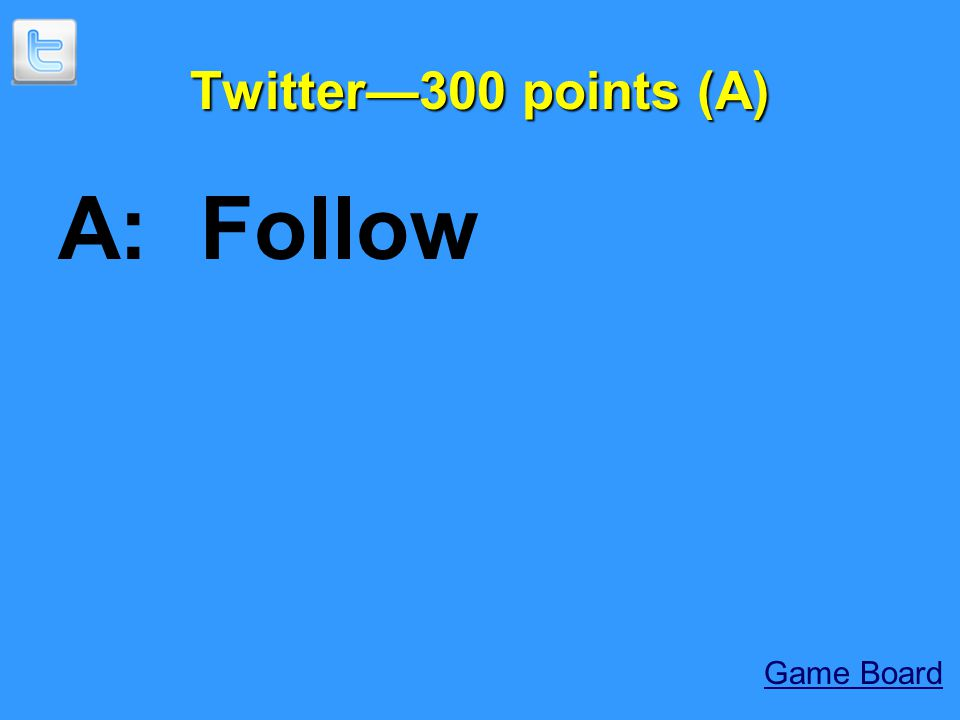 Twitter—300 points (A) A: Follow Game Board