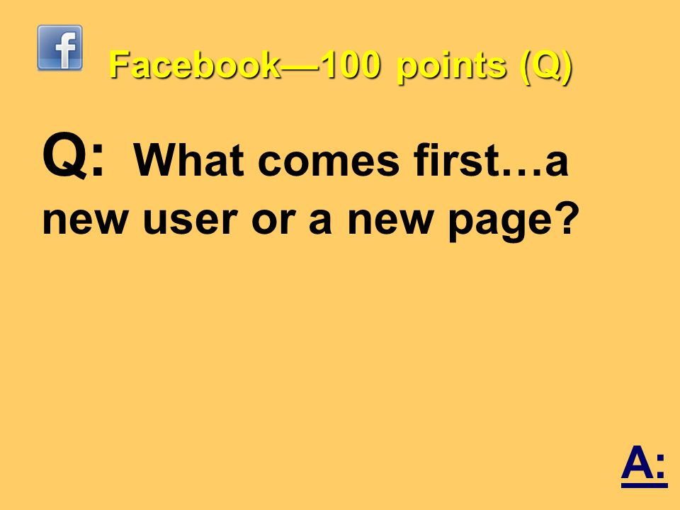 Facebook—100 points (Q) Q: What comes first…a new user or a new page A:
