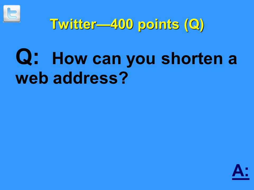 Twitter—400 points (Q) Q: How can you shorten a web address A: