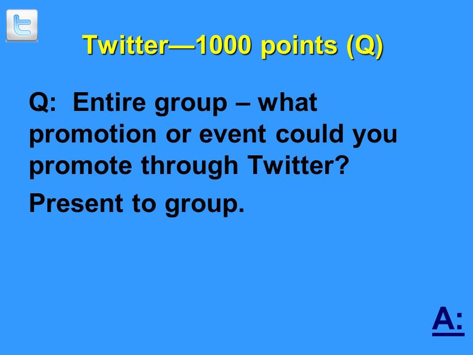 Twitter—1000 points (Q) Q: Entire group – what promotion or event could you promote through Twitter.