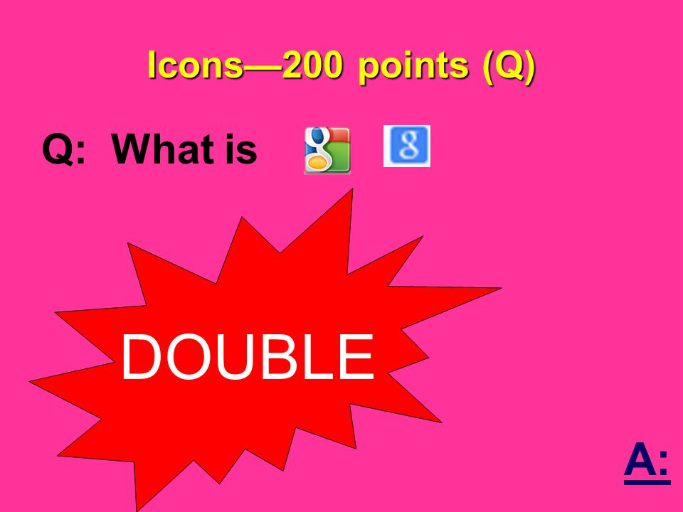 Icons—200 points (Q) Q: What is DOUBLE A: