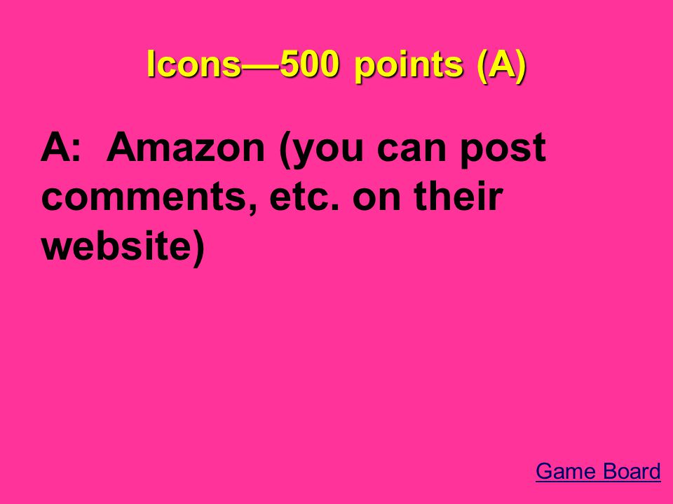 Icons—500 points (A) A: Amazon (you can post comments, etc. on their website) Game Board