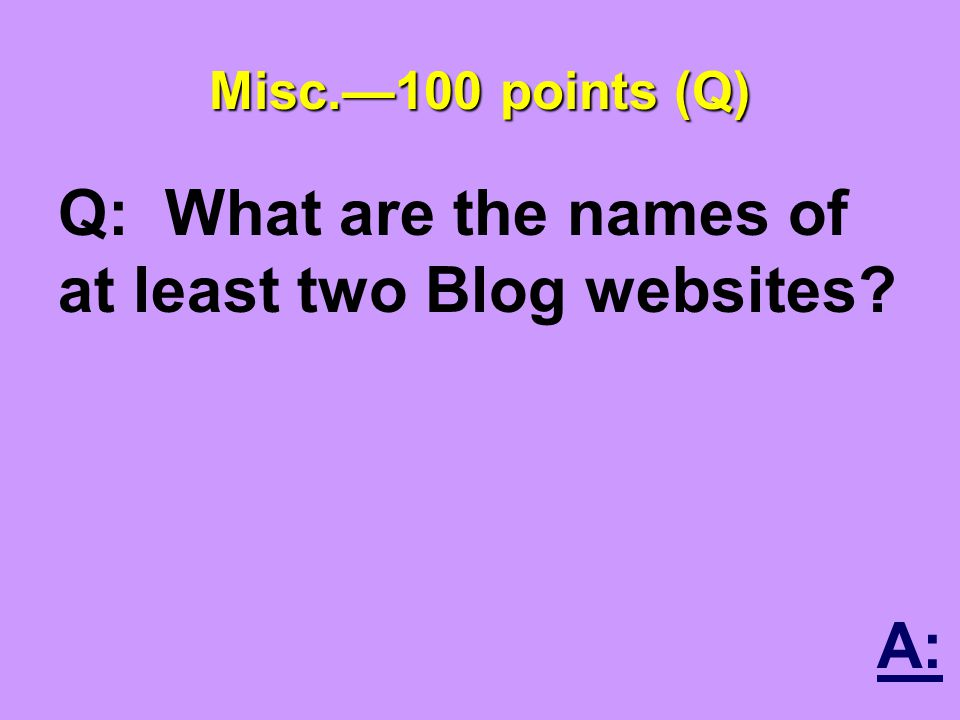 Misc.—100 points (Q) Q: What are the names of at least two Blog websites A: