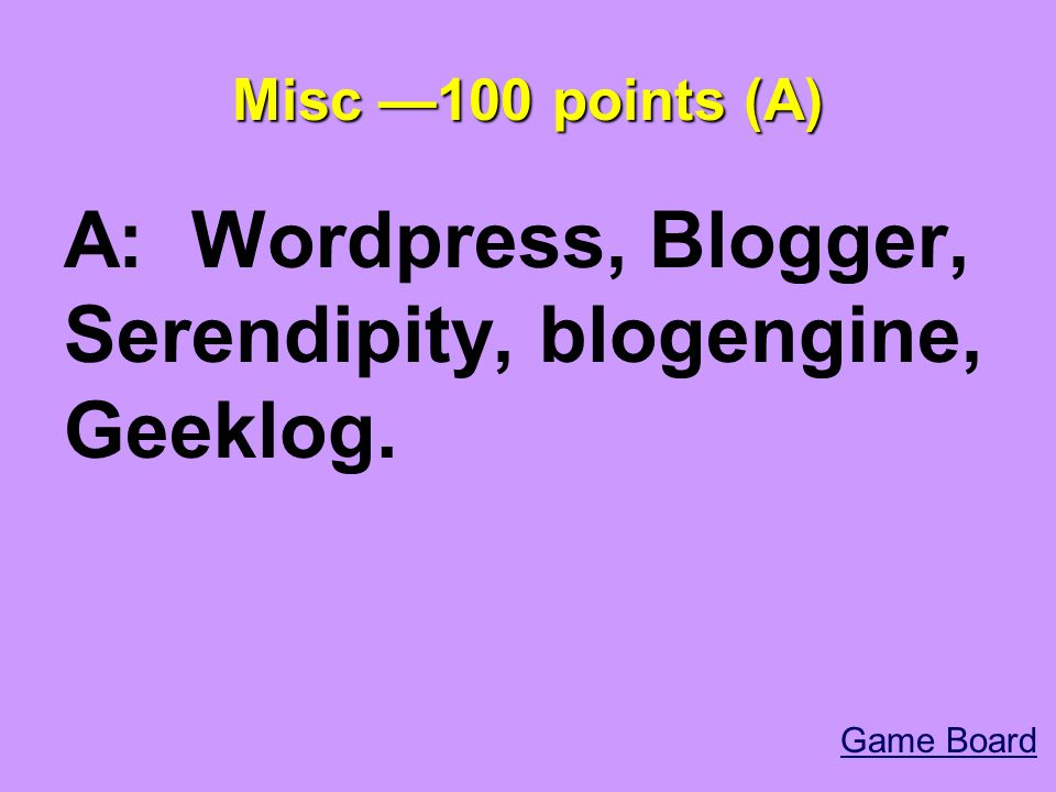 Misc —100 points (A) A: Wordpress, Blogger, Serendipity, blogengine, Geeklog. Game Board
