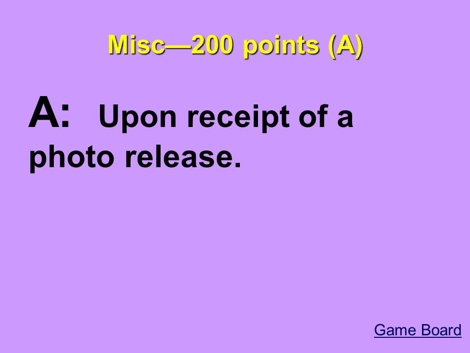 Misc—200 points (A) A: Upon receipt of a photo release. Game Board