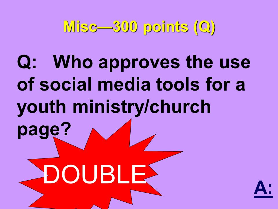 Misc—300 points (Q) Q: Who approves the use of social media tools for a youth ministry/church page.