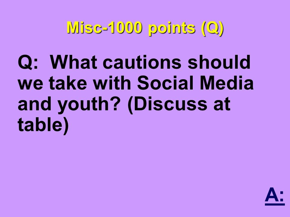 Misc-1000 points (Q) Q: What cautions should we take with Social Media and youth.