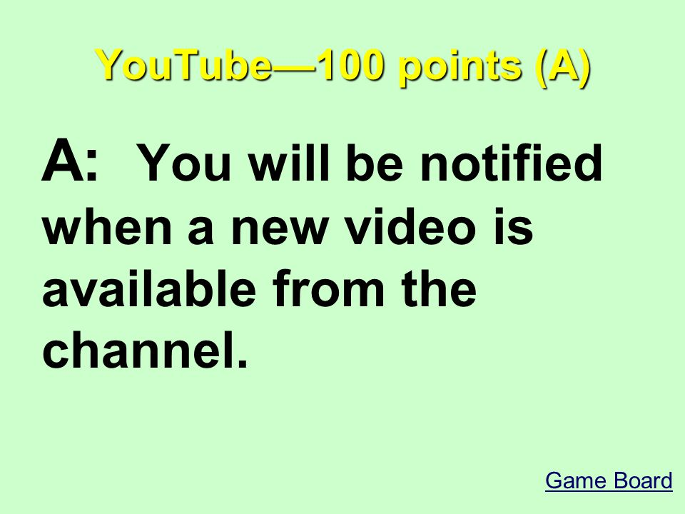 YouTube—100 points (A) A: You will be notified when a new video is available from the channel.